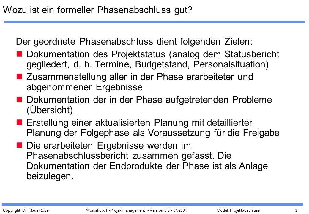 Copyright: Dr. Klaus Röber 2 Workshop: IT-Projektmanagement - Version 3.0 - 07/2004Modul: Projektabschluss Wozu ist ein formeller Phasenabschluss gut?