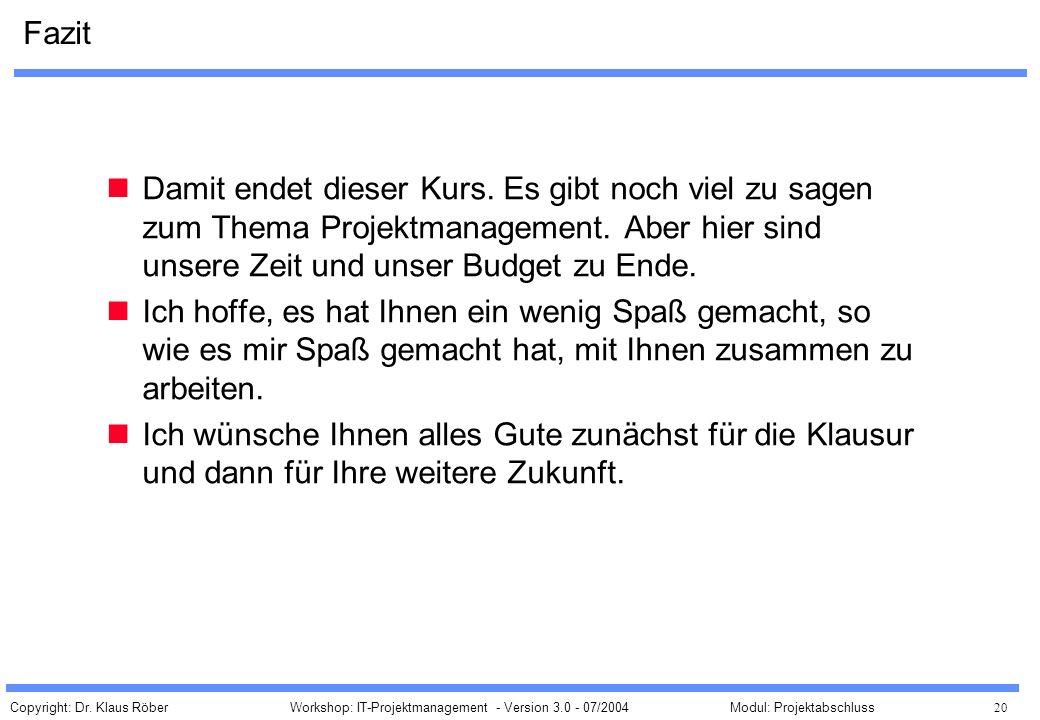 Copyright: Dr. Klaus Röber 20 Workshop: IT-Projektmanagement - Version 3.0 - 07/2004Modul: Projektabschluss Fazit Damit endet dieser Kurs. Es gibt noc