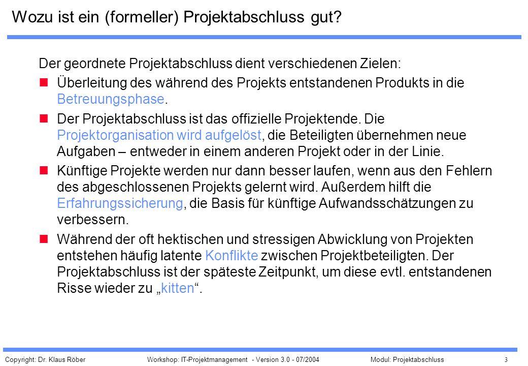 Copyright: Dr. Klaus Röber 3 Workshop: IT-Projektmanagement - Version 3.0 - 07/2004Modul: Projektabschluss Wozu ist ein (formeller) Projektabschluss g