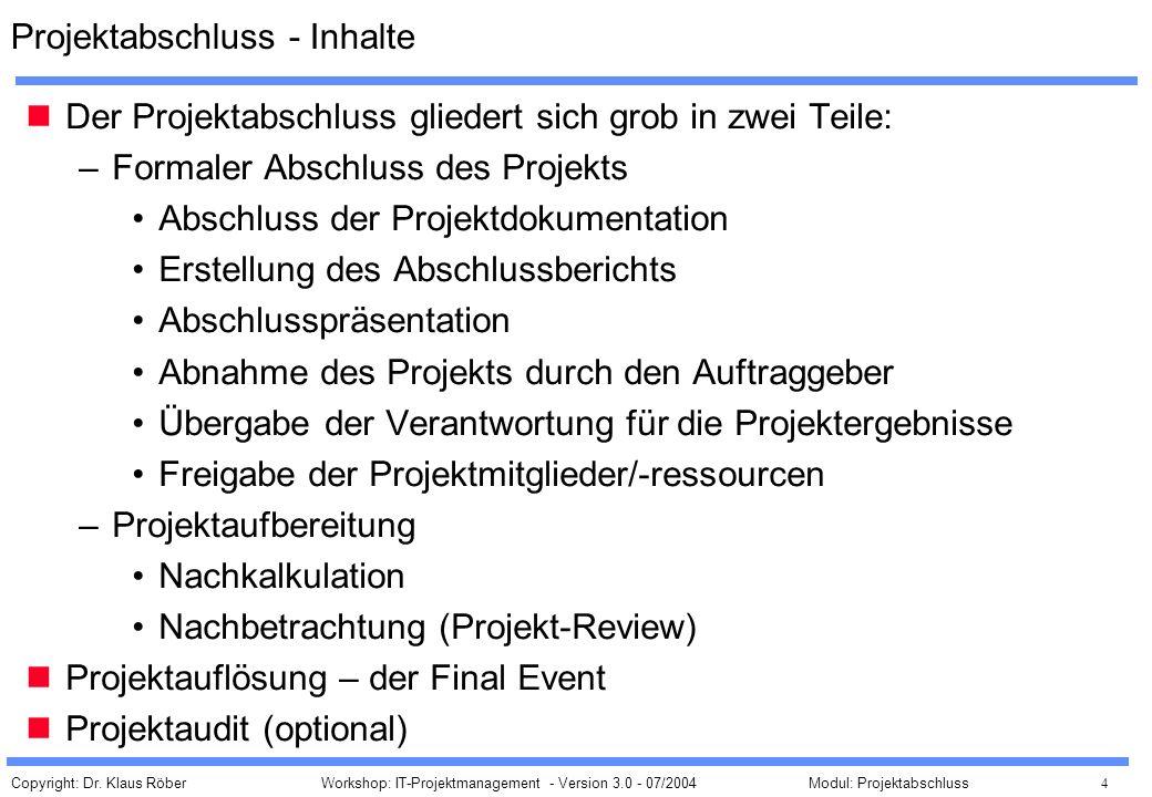 Copyright: Dr. Klaus Röber 4 Workshop: IT-Projektmanagement - Version 3.0 - 07/2004Modul: Projektabschluss Projektabschluss - Inhalte Der Projektabsch