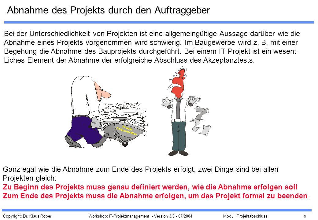 Copyright: Dr. Klaus Röber 8 Workshop: IT-Projektmanagement - Version 3.0 - 07/2004Modul: Projektabschluss Abnahme des Projekts durch den Auftraggeber