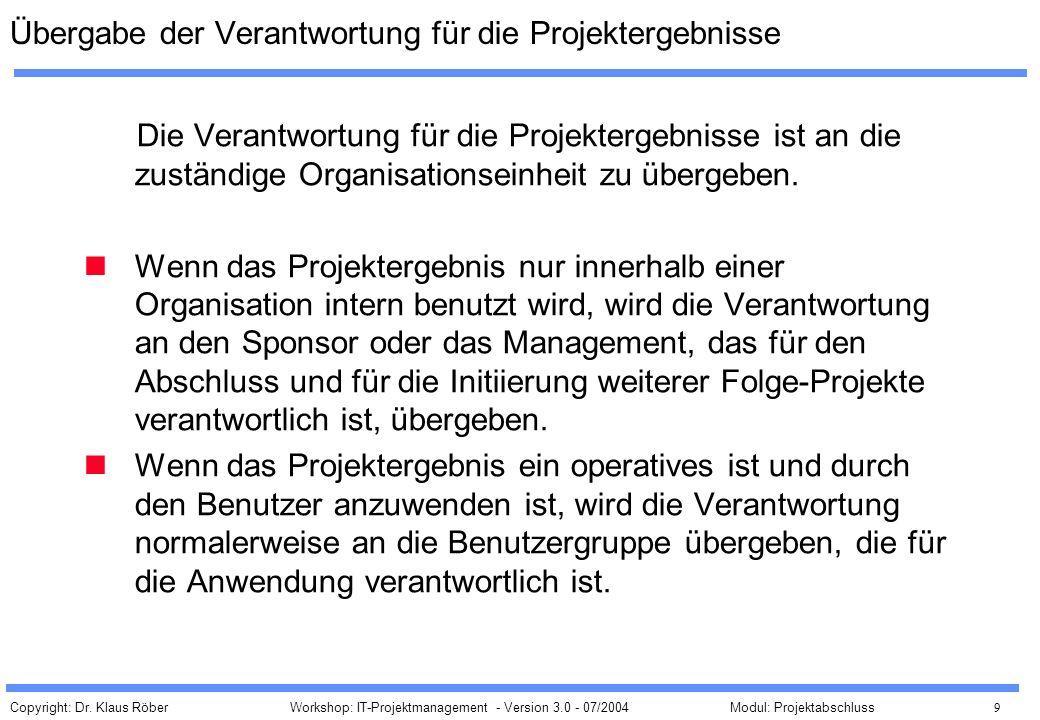 Copyright: Dr. Klaus Röber 9 Workshop: IT-Projektmanagement - Version 3.0 - 07/2004Modul: Projektabschluss Übergabe der Verantwortung für die Projekte