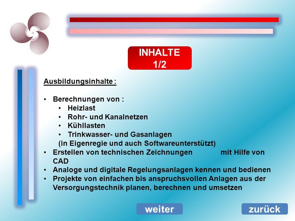 INHALTE 1/2 zurück Ausbildungsinhalte : Berechnungen von : Heizlast Rohr- und Kanalnetzen Kühllasten Trinkwasser- und Gasanlagen (in Eigenregie und au
