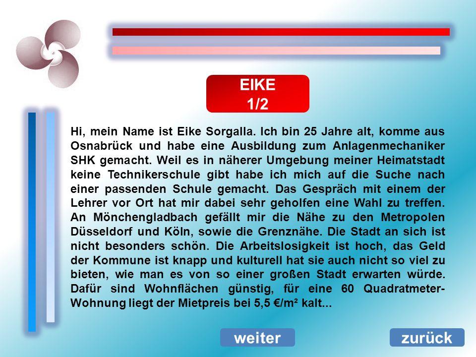 EIKE 1/2 zurück Hi, mein Name ist Eike Sorgalla. Ich bin 25 Jahre alt, komme aus Osnabrück und habe eine Ausbildung zum Anlagenmechaniker SHK gemacht.