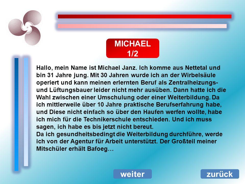 MICHAEL 1/2 zurück Hallo, mein Name ist Michael Janz. Ich komme aus Nettetal und bin 31 Jahre jung. Mit 30 Jahren wurde ich an der Wirbelsäule operier
