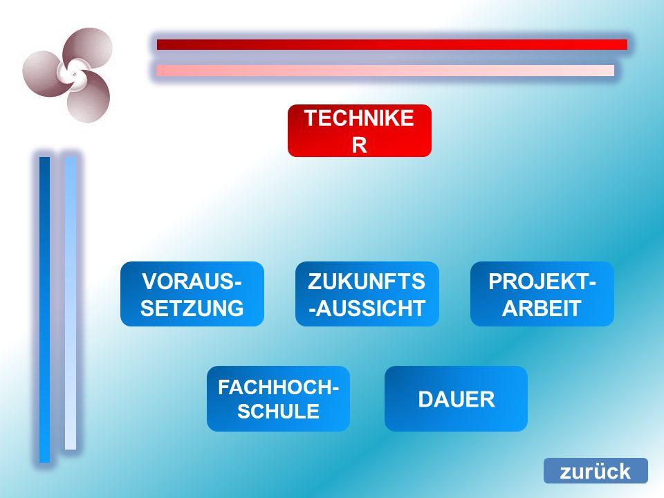 TECHNIKE R zurück VORAUS- SETZUNG FACHHOCH- SCHULE ZUKUNFTS -AUSSICHT PROJEKT- ARBEIT DAUER