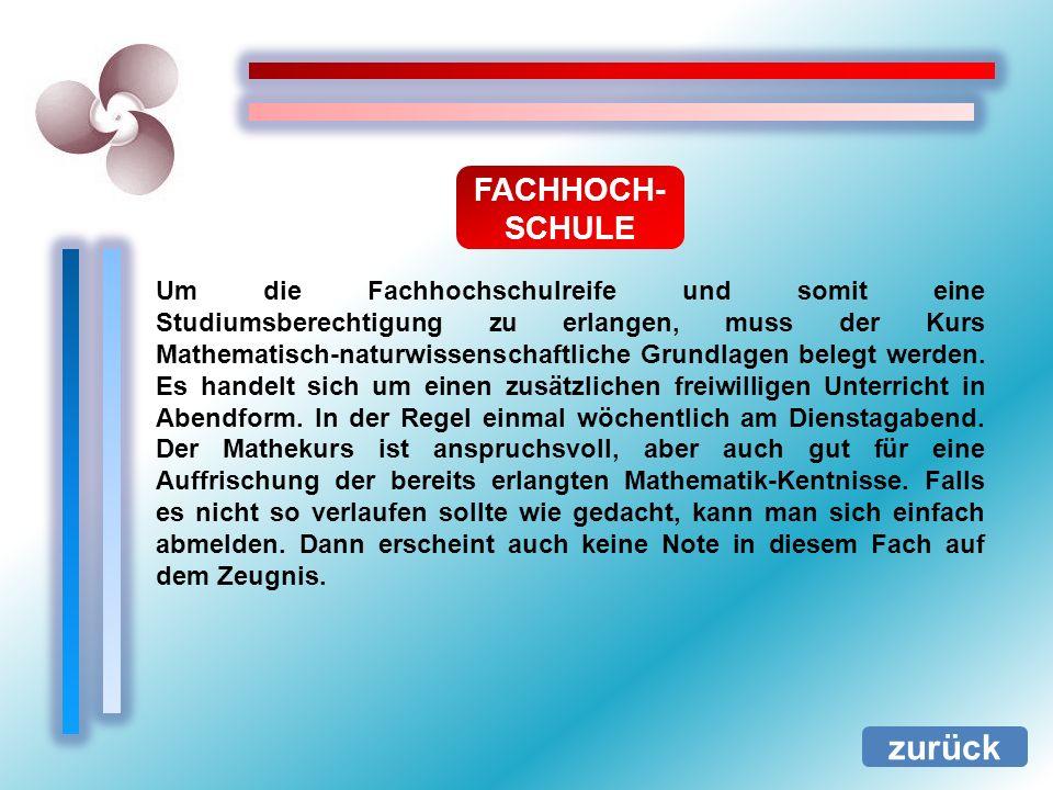FACHHOCH- SCHULE zurück Um die Fachhochschulreife und somit eine Studiumsberechtigung zu erlangen, muss der Kurs Mathematisch-naturwissenschaftliche G