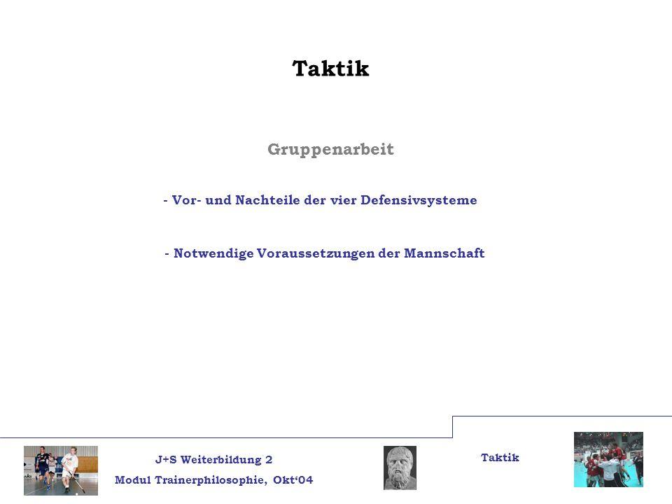 J+S Weiterbildung 2 Modul Trainerphilosophie, Okt04 Taktik Gruppenarbeit - Vor- und Nachteile der vier Defensivsysteme - Notwendige Voraussetzungen de