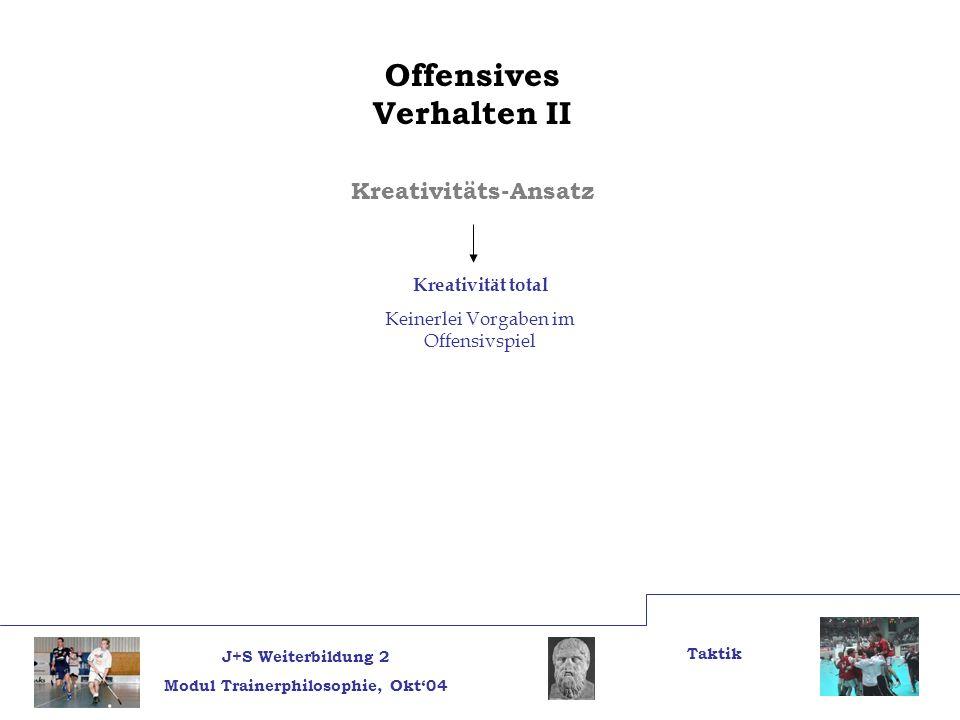 J+S Weiterbildung 2 Modul Trainerphilosophie, Okt04 Taktik Offensives Verhalten II Kreativitäts-Ansatz Kreativität total Keinerlei Vorgaben im Offensi