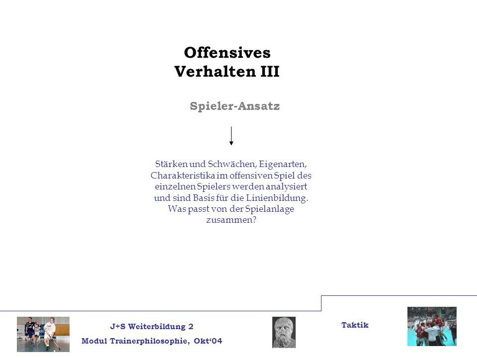 J+S Weiterbildung 2 Modul Trainerphilosophie, Okt04 Taktik Offensives Verhalten III Spieler-Ansatz Stärken und Schwächen, Eigenarten, Charakteristika