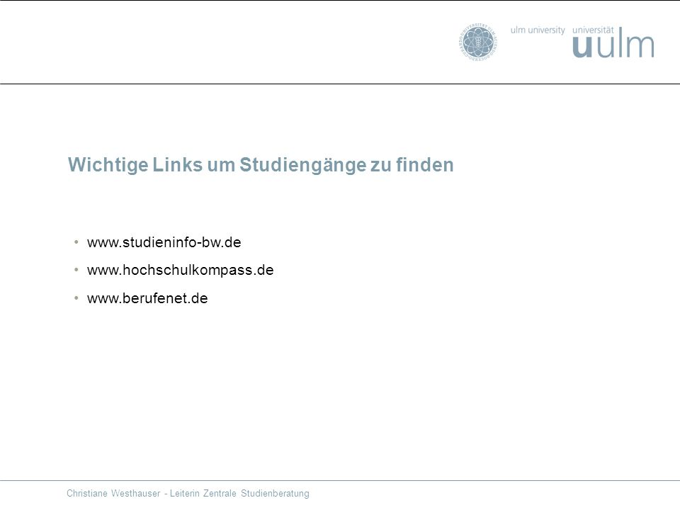 Wichtige Links um Studiengänge zu finden www.studieninfo-bw.de www.hochschulkompass.de www.berufenet.de Christiane Westhauser - Leiterin Zentrale Stud