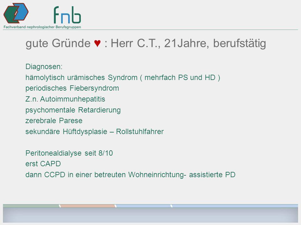 gute Gründe : Herr C.T., 21Jahre, berufstätig Diagnosen: hämolytisch urämisches Syndrom ( mehrfach PS und HD ) periodisches Fiebersyndrom Z.n. Autoimm