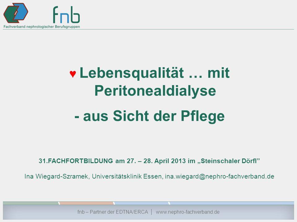 Lebensqualität … mit Peritonealdialyse - aus Sicht der Pflege 31.FACHFORTBILDUNG am 27. – 28. April 2013 im Steinschaler Dörfl Ina Wiegard-Szramek, Un