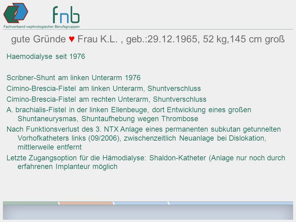 gute Gründe Frau K.L., geb.:29.12.1965, 52 kg,145 cm groß Haemodialyse seit 1976 Scribner-Shunt am linken Unterarm 1976 Cimino-Brescia-Fistel am linke