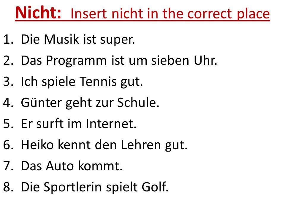 Nicht: Insert nicht in the correct place 1. Die Musik ist super. 2. Das Programm ist um sieben Uhr. 3. Ich spiele Tennis gut. 4. Günter geht zur Schul