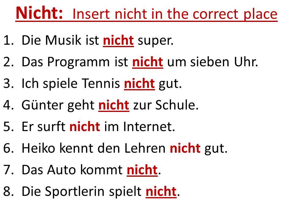 Nicht: Insert nicht in the correct place 1. Die Musik ist nicht super. 2. Das Programm ist nicht um sieben Uhr. 3. Ich spiele Tennis nicht gut. 4. Gün