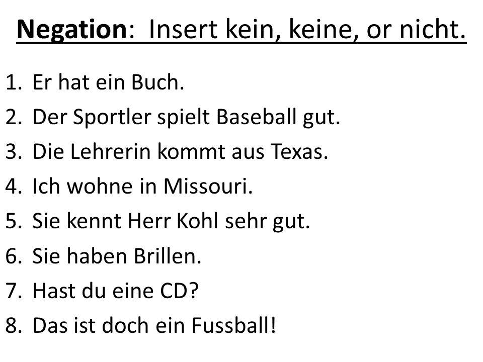 Negation: Insert kein, keine, or nicht. 1.Er hat ein Buch. 2.Der Sportler spielt Baseball gut. 3.Die Lehrerin kommt aus Texas. 4.Ich wohne in Missouri