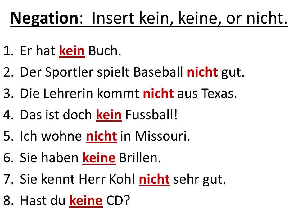 Negation: Insert kein, keine, or nicht. 1.Er hat kein Buch. 2.Der Sportler spielt Baseball nicht gut. 3.Die Lehrerin kommt nicht aus Texas. 4.Das ist