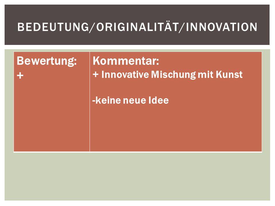 BEDEUTUNG/ORIGINALITÄT/INNOVATION Bewertung: + Kommentar: + Innovative Mischung mit Kunst -keine neue Idee