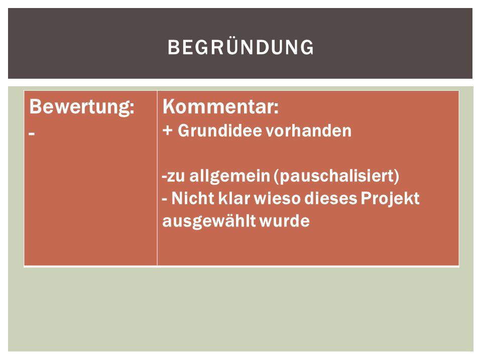 BEGRÜNDUNG Bewertung: - Kommentar: + Grundidee vorhanden -zu allgemein (pauschalisiert) - Nicht klar wieso dieses Projekt ausgewählt wurde