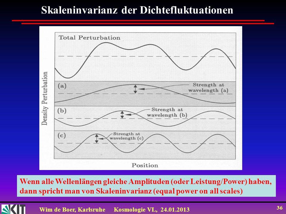 Wim de Boer, KarlsruheKosmologie VL, 24.01.2013 36 Skaleninvarianz der Dichtefluktuationen Wenn alle Wellenlängen gleiche Amplituden (oder Leistung/Power) haben, dann spricht man von Skaleninvarianz (equal power on all scales)