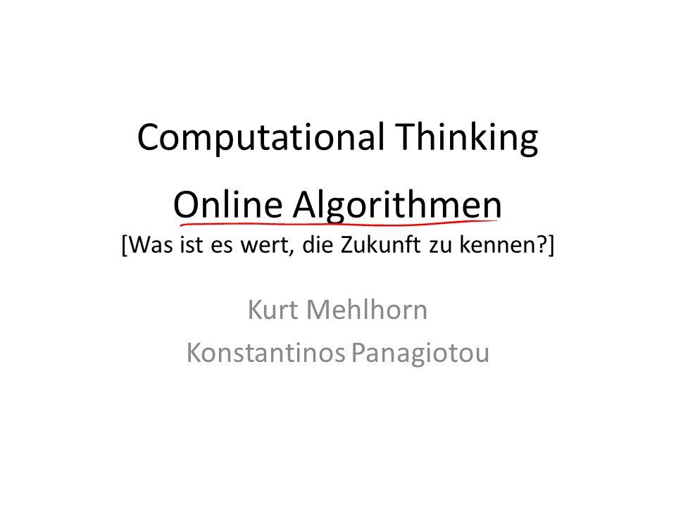 Computational Thinking Online Algorithmen [Was ist es wert, die Zukunft zu kennen?] Kurt Mehlhorn Konstantinos Panagiotou