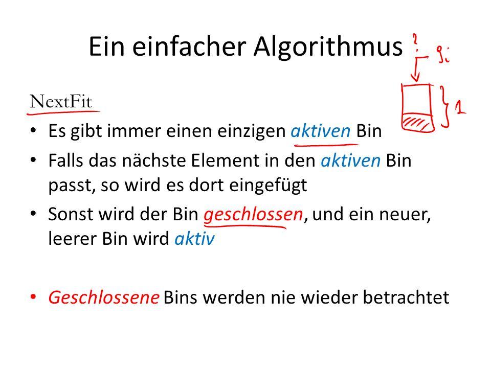 Ein einfacher Algorithmus NextFit Es gibt immer einen einzigen aktiven Bin Falls das nächste Element in den aktiven Bin passt, so wird es dort eingefü