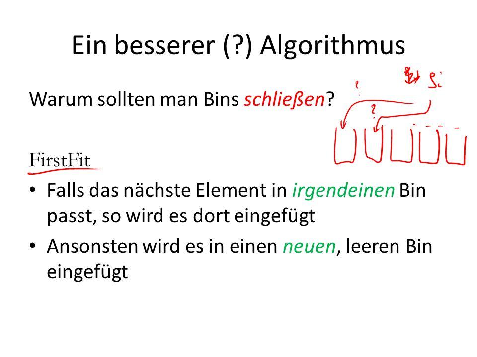 Ein besserer (?) Algorithmus Warum sollten man Bins schließen? FirstFit Falls das nächste Element in irgendeinen Bin passt, so wird es dort eingefügt
