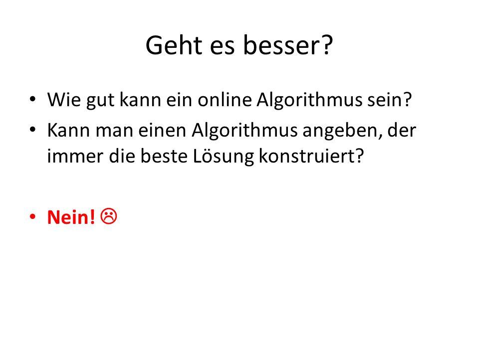Geht es besser? Wie gut kann ein online Algorithmus sein? Kann man einen Algorithmus angeben, der immer die beste Lösung konstruiert? Nein!
