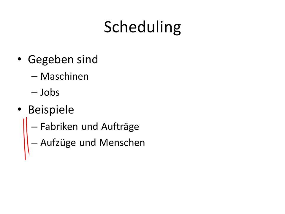 Scheduling Gegeben sind – Maschinen – Jobs Beispiele – Fabriken und Aufträge – Aufzüge und Menschen