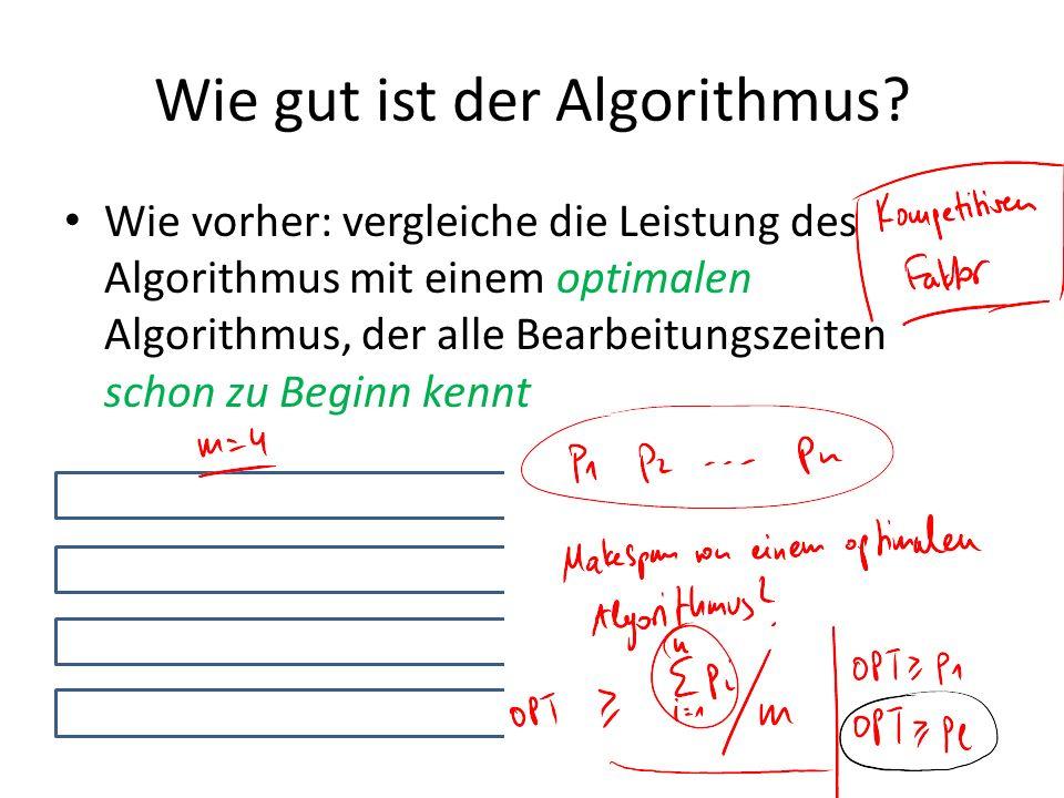 Wie gut ist der Algorithmus? Wie vorher: vergleiche die Leistung des Algorithmus mit einem optimalen Algorithmus, der alle Bearbeitungszeiten schon zu