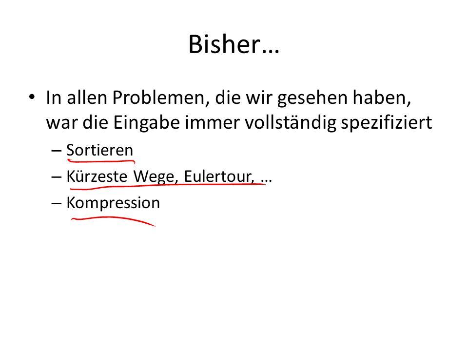 Bisher… In allen Problemen, die wir gesehen haben, war die Eingabe immer vollständig spezifiziert – Sortieren – Kürzeste Wege, Eulertour, … – Kompress