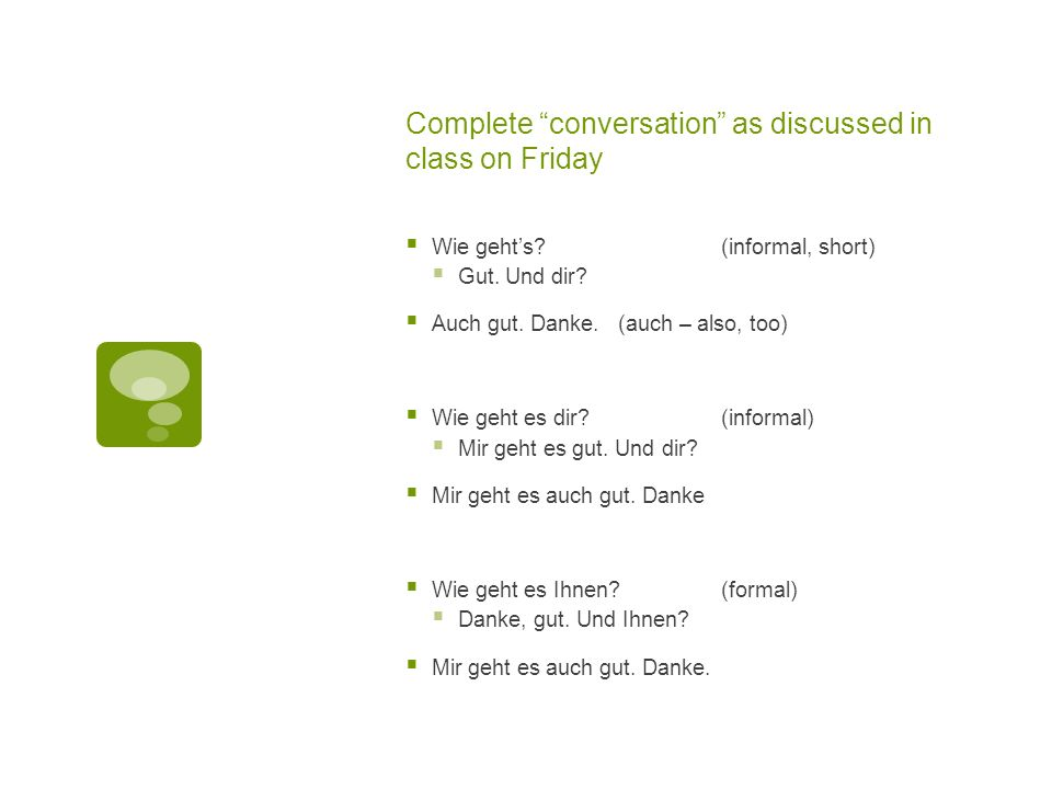 Complete conversation as discussed in class on Friday Wie gehts?(informal, short) Gut. Und dir? Auch gut. Danke. (auch – also, too) Wie geht es dir?(i