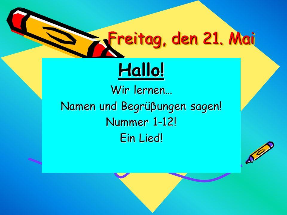Freitag, den 21. Mai Hallo! Wir lernen… Namen und Begrüβungen sagen! Nummer 1-12! Ein Lied!