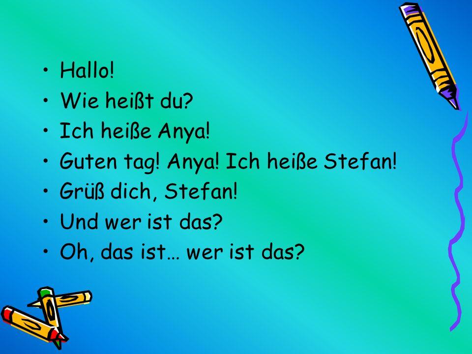 Hallo! Wie heißt du? Ich heiße Anya! Guten tag! Anya! Ich heiße Stefan! Grüß dich, Stefan! Und wer ist das? Oh, das ist… wer ist das?