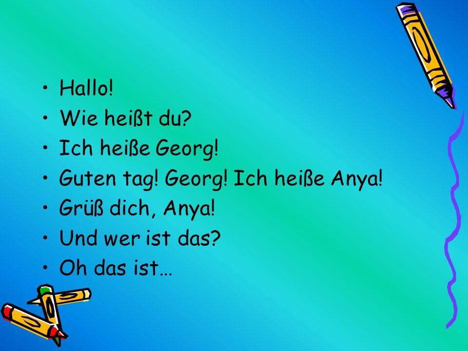Hallo! Wie heißt du? Ich heiße Georg! Guten tag! Georg! Ich heiße Anya! Grüß dich, Anya! Und wer ist das? Oh das ist…