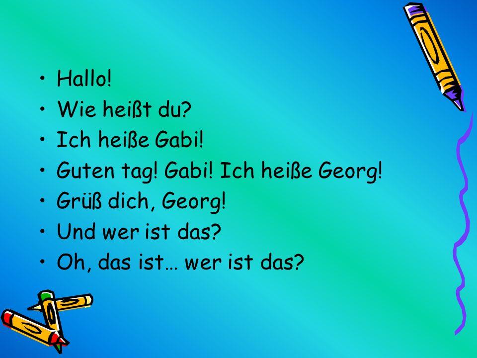 Hallo! Wie heißt du? Ich heiße Gabi! Guten tag! Gabi! Ich heiße Georg! Grüß dich, Georg! Und wer ist das? Oh, das ist… wer ist das?