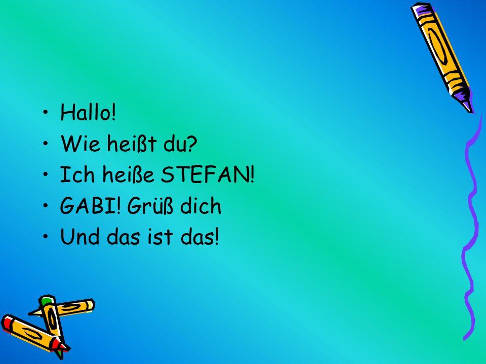 Hallo! Wie heißt du? Ich heiße STEFAN! GABI! Grüß dich Und das ist das!