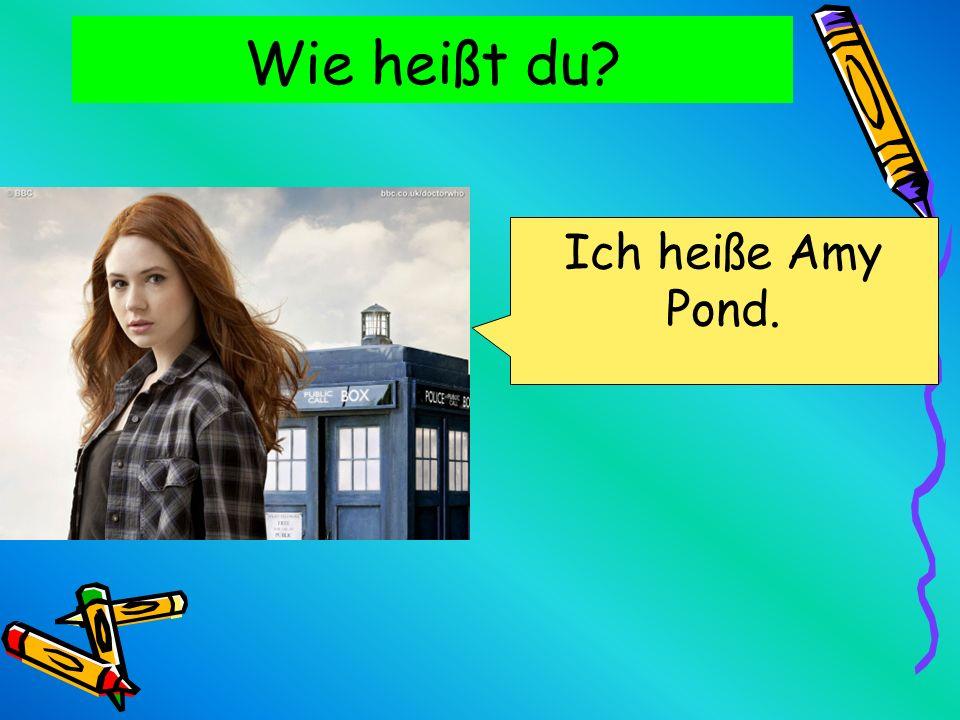 Wie heißt du? Ich heiße Amy Pond.