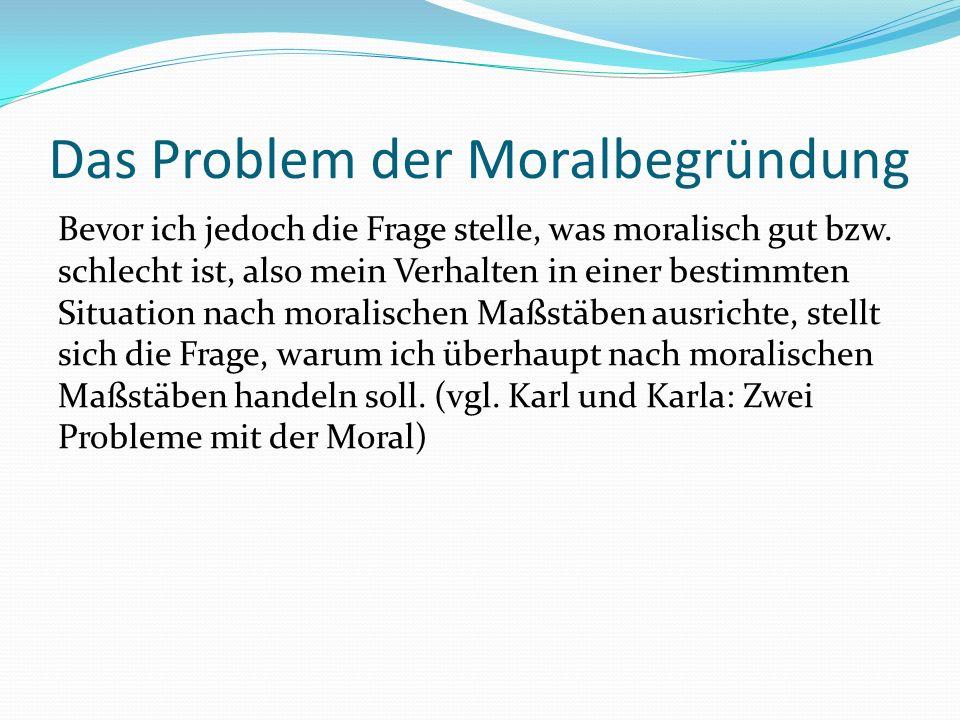 Das Problem der Moralbegründung Bevor ich jedoch die Frage stelle, was moralisch gut bzw. schlecht ist, also mein Verhalten in einer bestimmten Situat