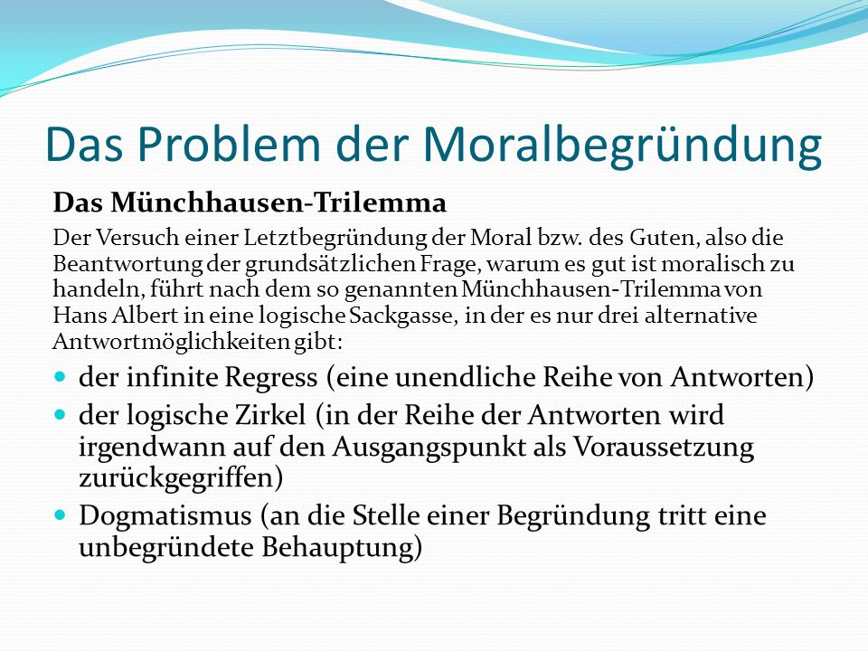 Das Problem der Moralbegründung Das Münchhausen-Trilemma Der Versuch einer Letztbegründung der Moral bzw. des Guten, also die Beantwortung der grundsä