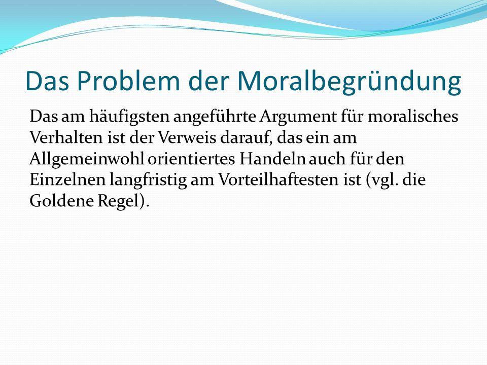 Das Problem der Moralbegründung Das am häufigsten angeführte Argument für moralisches Verhalten ist der Verweis darauf, das ein am Allgemeinwohl orien