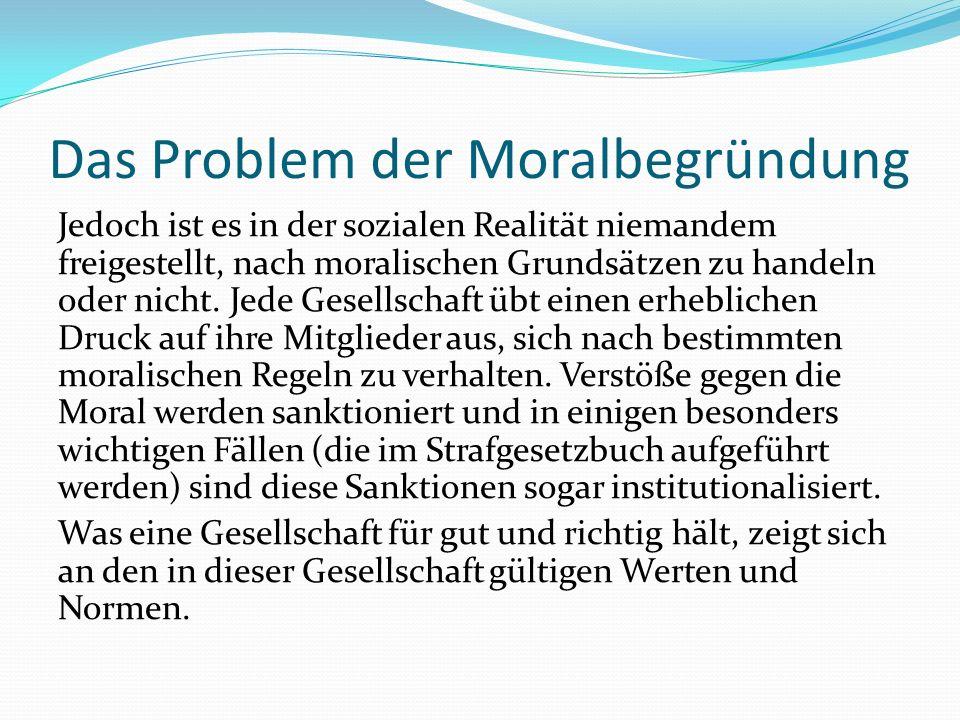 Das Problem der Moralbegründung Jedoch ist es in der sozialen Realität niemandem freigestellt, nach moralischen Grundsätzen zu handeln oder nicht. Jed