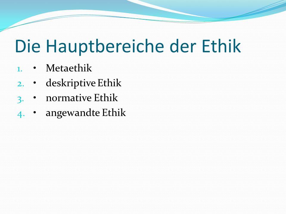 Die Hauptbereiche der Ethik 1.Metaethik 2.deskriptive Ethik 3.normative Ethik 4.angewandte Ethik
