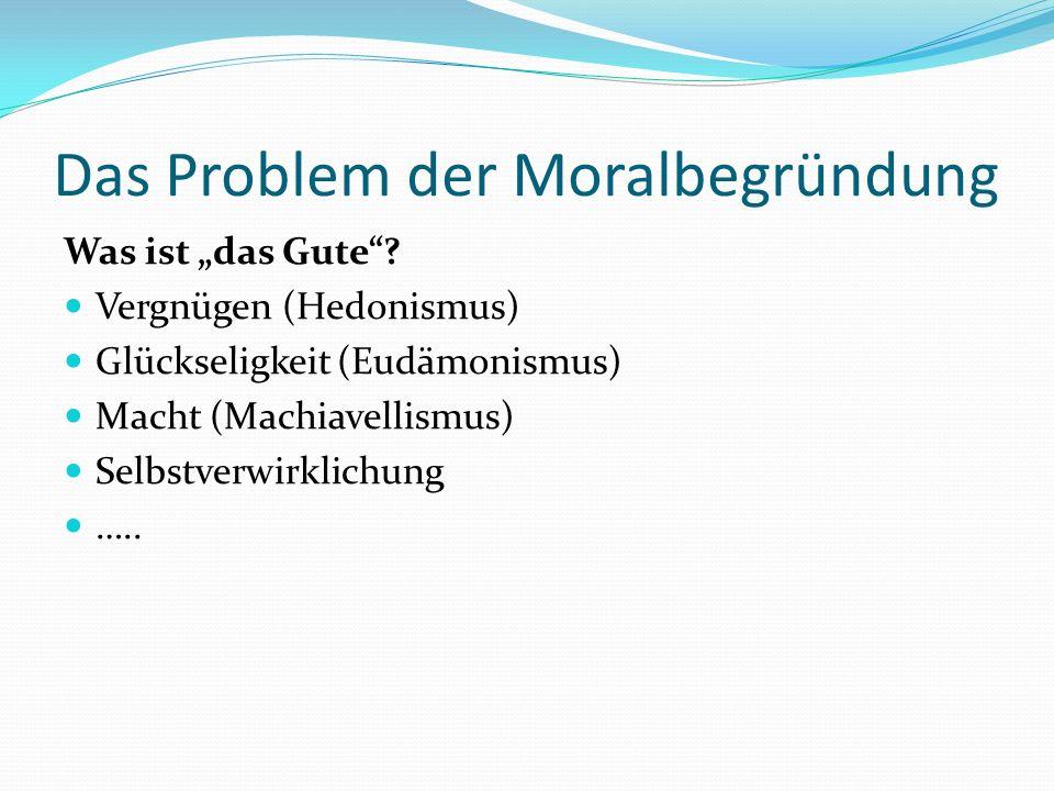 Das Problem der Moralbegründung Was ist das Gute? Vergnügen (Hedonismus) Glückseligkeit (Eudämonismus) Macht (Machiavellismus) Selbstverwirklichung ….
