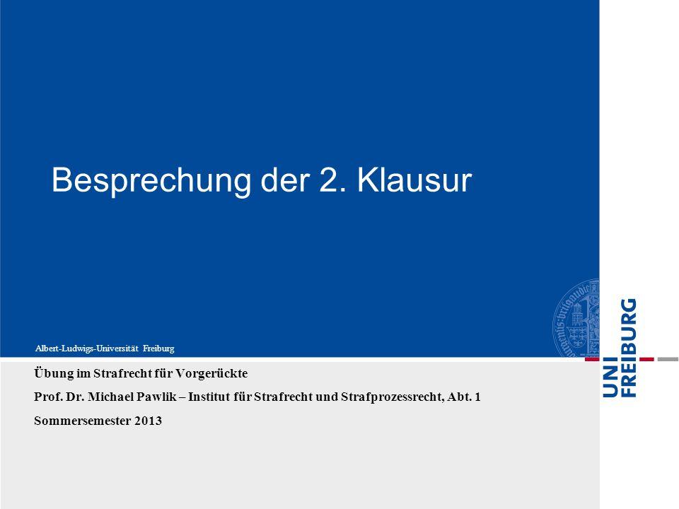 Albert-Ludwigs-Universität Freiburg Besprechung der 2. Klausur Übung im Strafrecht für Vorgerückte Prof. Dr. Michael Pawlik – Institut für Strafrecht