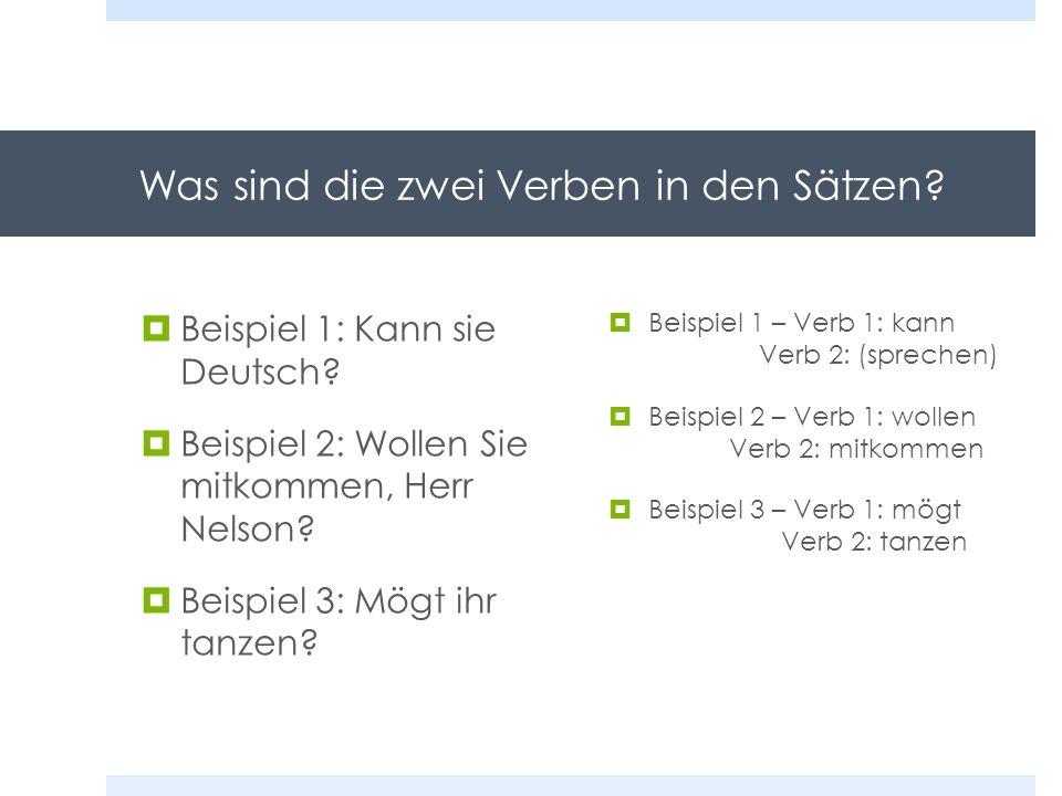Was sind die zwei Verben in den Sätzen? Beispiel 1: Kann sie Deutsch? Beispiel 2: Wollen Sie mitkommen, Herr Nelson? Beispiel 3: Mögt ihr tanzen? Beis