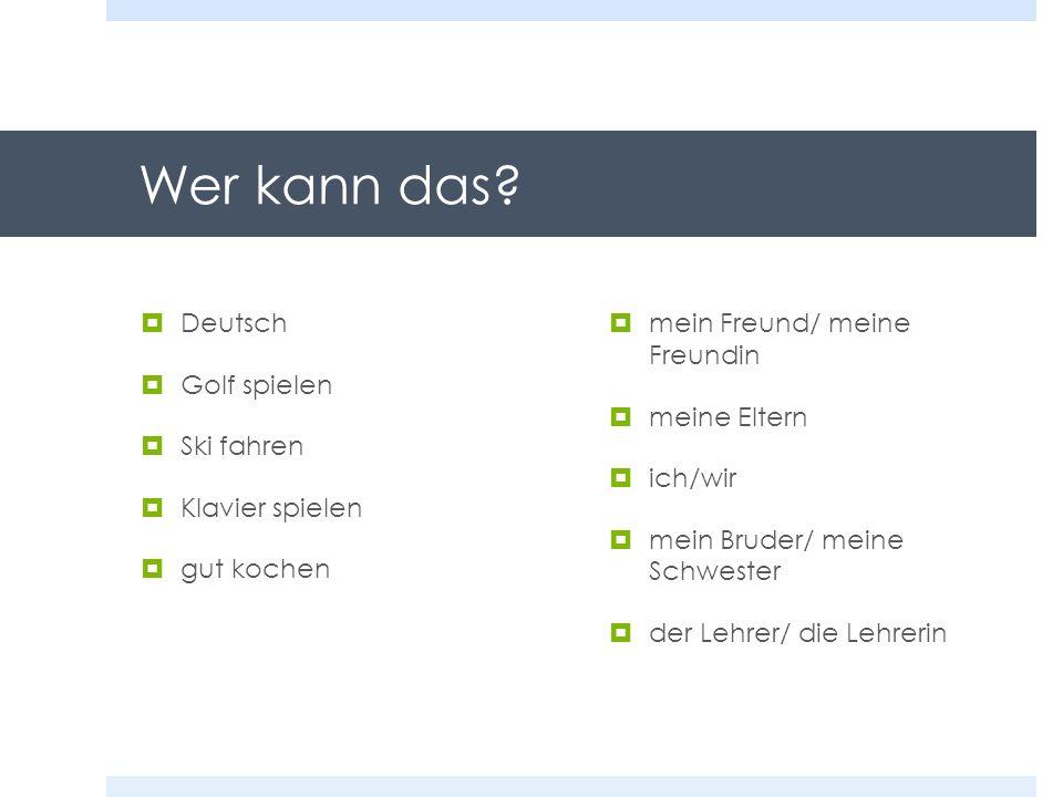 Wer kann das? Deutsch Golf spielen Ski fahren Klavier spielen gut kochen mein Freund/ meine Freundin meine Eltern ich/wir mein Bruder/ meine Schwester