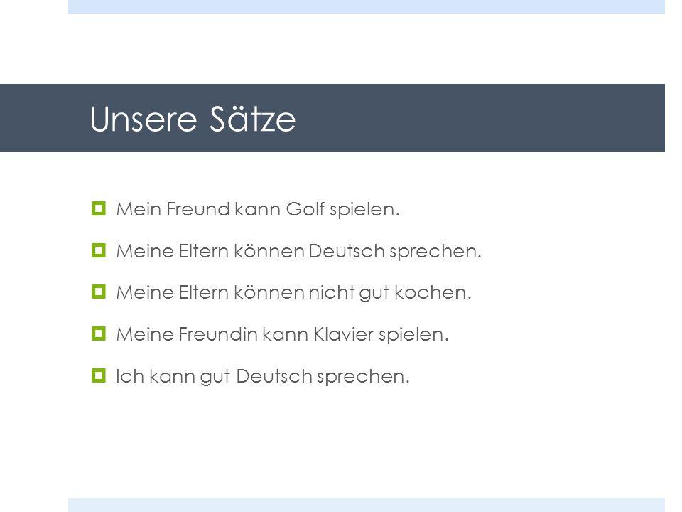 Unsere Sätze Mein Freund kann Golf spielen. Meine Eltern können Deutsch sprechen. Meine Eltern können nicht gut kochen. Meine Freundin kann Klavier sp
