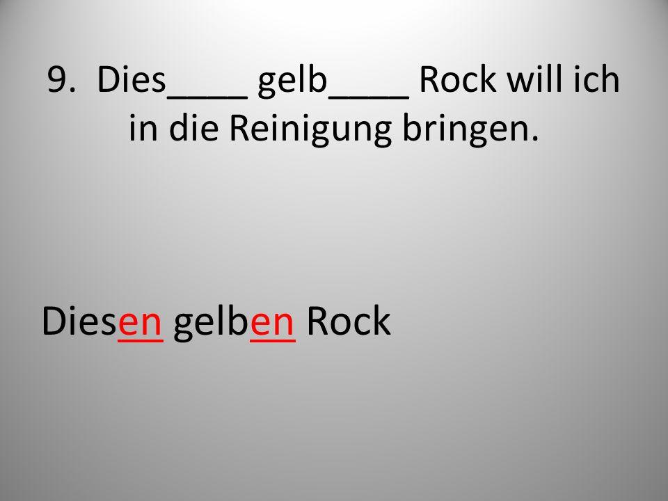 9. Dies____ gelb____ Rock will ich in die Reinigung bringen. Diesen gelben Rock